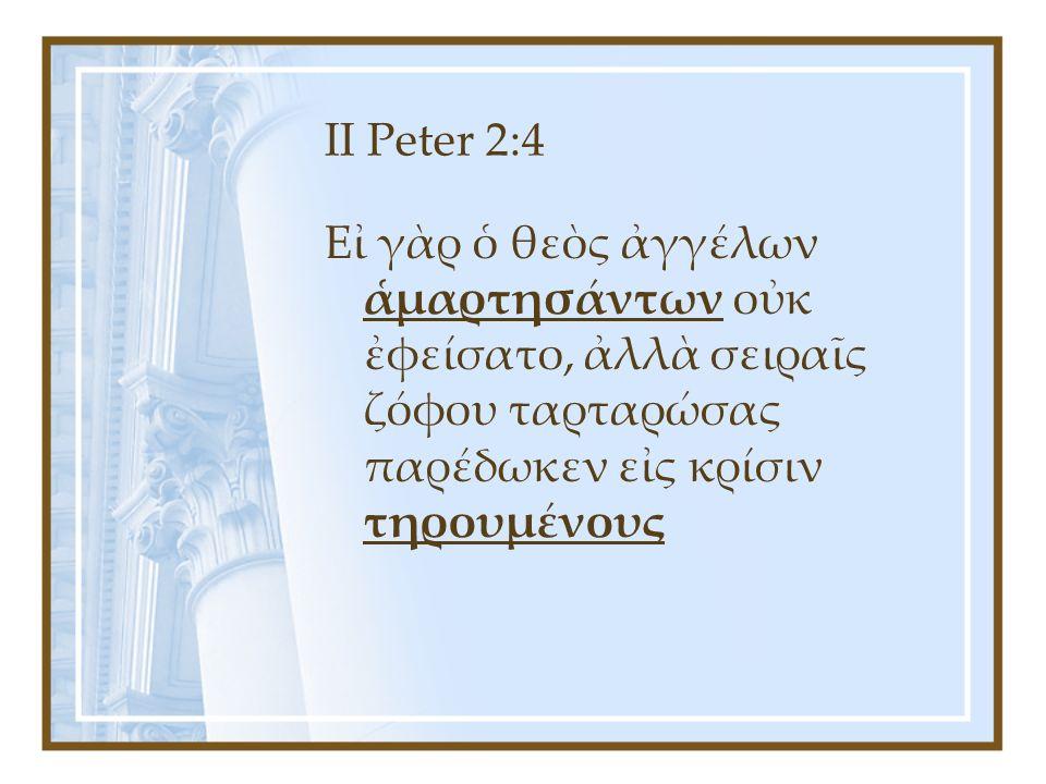 II Peter 2:4 Εἰ γὰρ ὁ θεὸς ἀγγέλων ἁμαρτησάντων οὐκ ἐφείσατο, ἀλλὰ σειραῖς ζόφου ταρταρώσας παρέδωκεν εἰς κρίσιν τηρουμένους