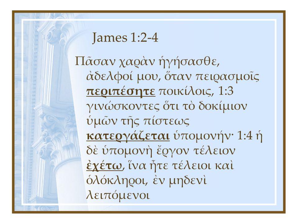 James 1:2-4 Πᾶσαν χαρὰν ἡγήσασθε, ἀδελφοί μου, ὅταν πειρασμοῖς περιπέσητε ποικίλοις, 1:3 γινώσκοντες ὅτι τὸ δοκίμιον ὑμῶν τῆς πίστεως κατεργάζεται ὑπομονήν· 1:4 ἡ δὲ ὑπομονὴ ἔργον τέλειον ἐχέτω, ἵνα ἦτε τέλειοι καὶ ὁλόκληροι, ἐν μηδενὶ λειπόμενοι
