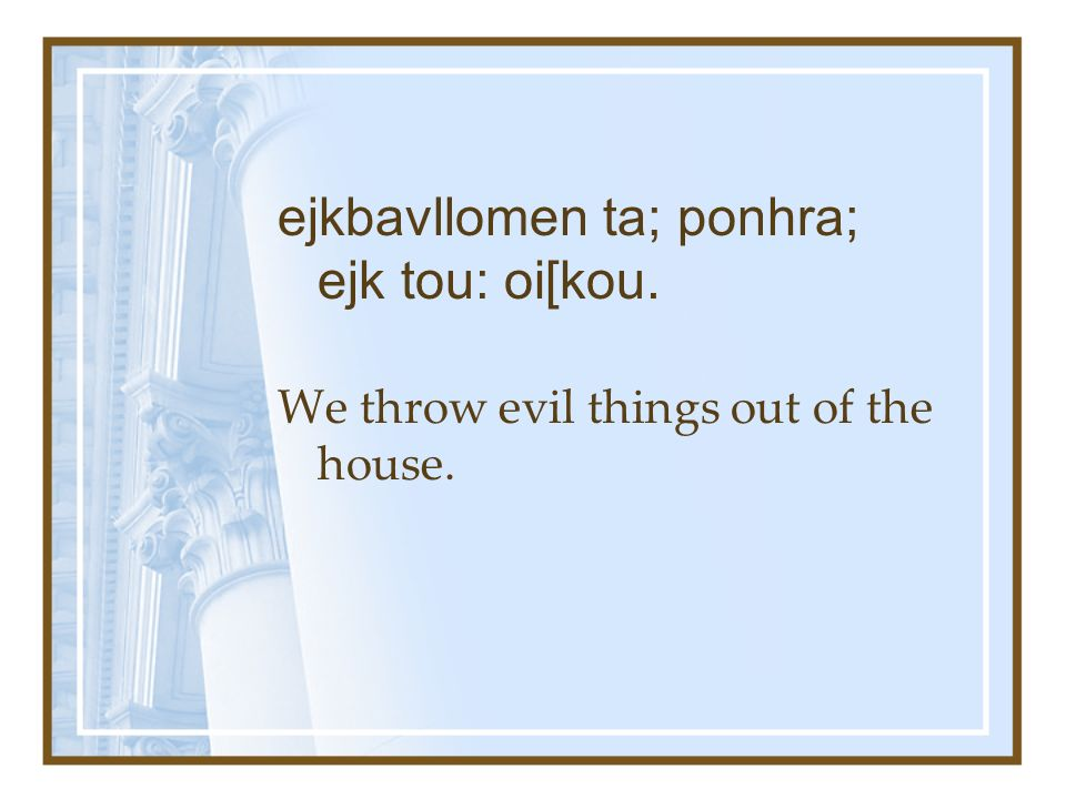 We throw evil things out of the house. ejkbavllomen ta; ponhra; ejk tou: oi[kou.