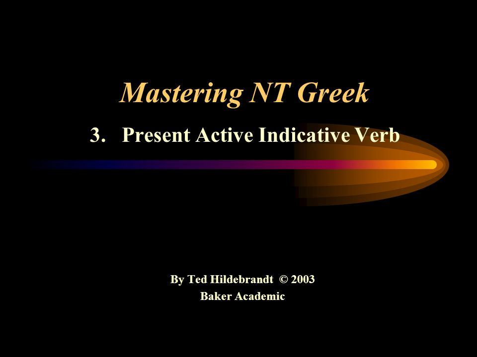 Mastering NT Greek 3. Present Active Indicative Verb By Ted Hildebrandt © 2003 Baker Academic