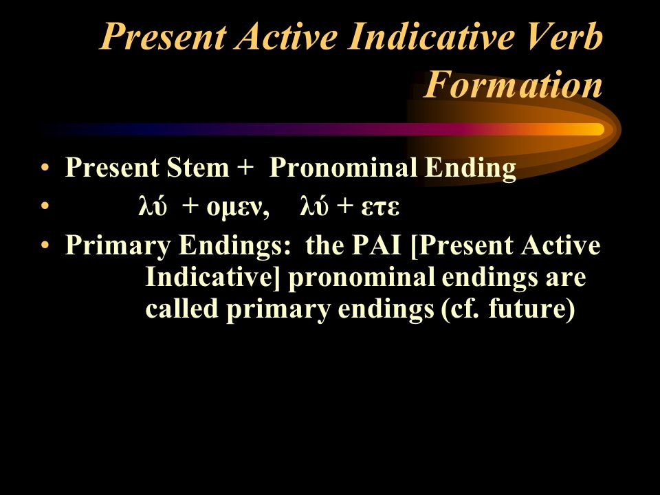 Present Active Indicative Verb Formation Present Stem + Pronominal Ending λύ + ομεν, λύ + ετε Primary Endings: the PAI [Present Active Indicative] pronominal endings are called primary endings (cf.