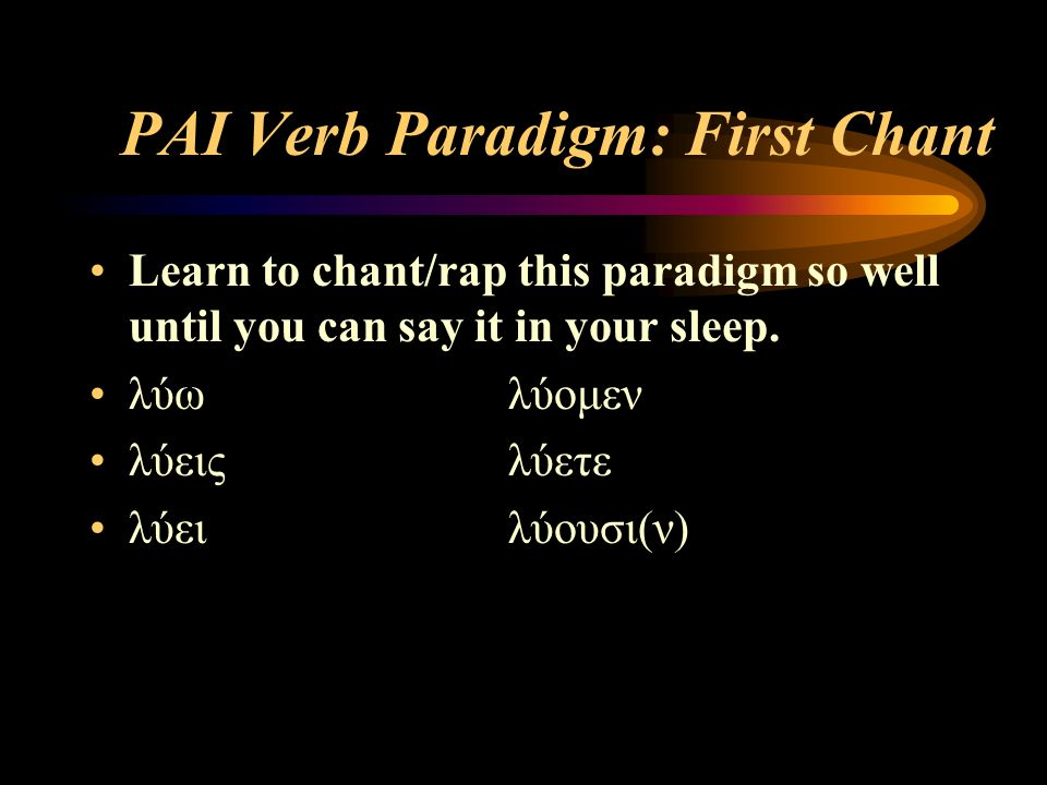 PAI Verb Paradigm: First Chant Learn to chant/rap this paradigm so well until you can say it in your sleep. λύωλύομεν λύειςλύετε λύειλύουσι(ν)