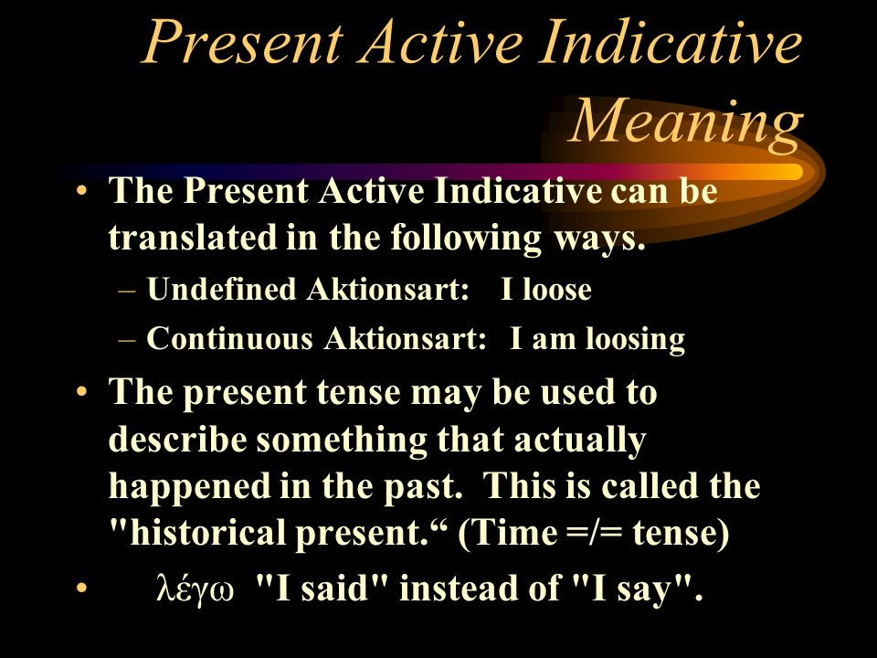 Present Active Indicative Meaning The Present Active Indicative can be translated in the following ways. –Undefined Aktionsart: I loose –Continuous Ak