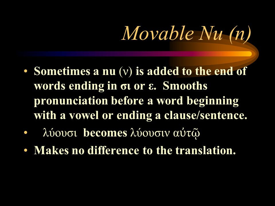 Movable Nu ( n) Sometimes a nu (ν) is added to the end of words ending in σι or ε.
