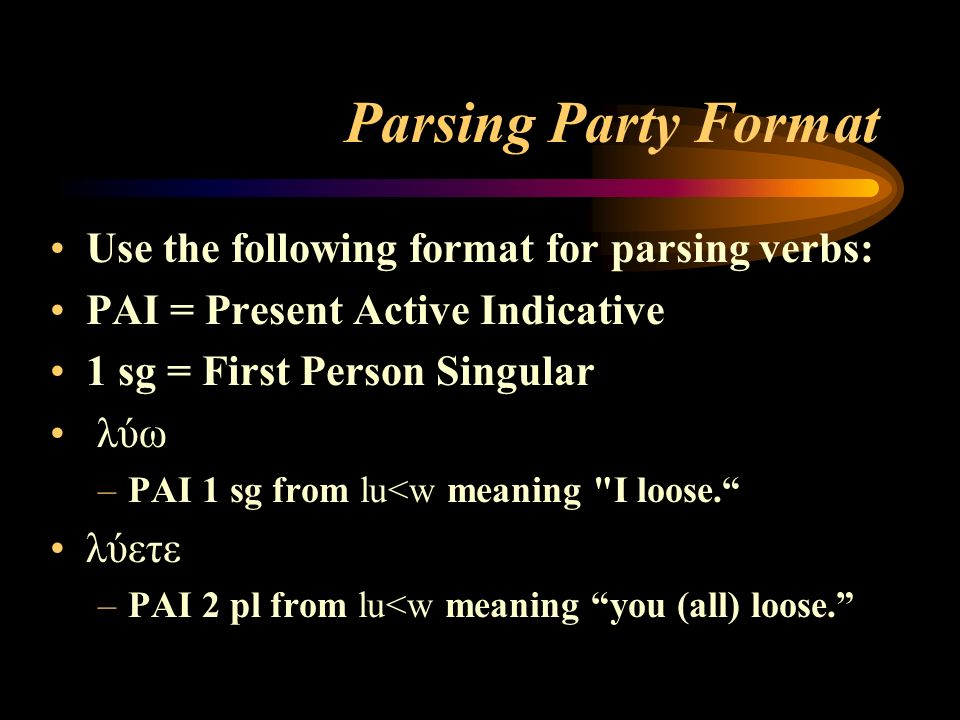 Parsing Party Format Use the following format for parsing verbs: PAI = Present Active Indicative 1 sg = First Person Singular λύω –PAI 1 sg from lu<w meaning I loose. λύετε –PAI 2 pl from lu<w meaning you (all) loose.