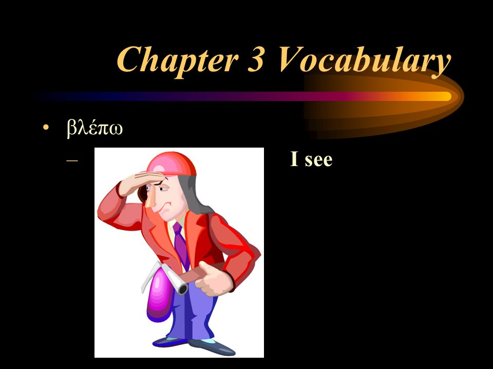 Chapter 3 Vocabulary βλέπω – I see