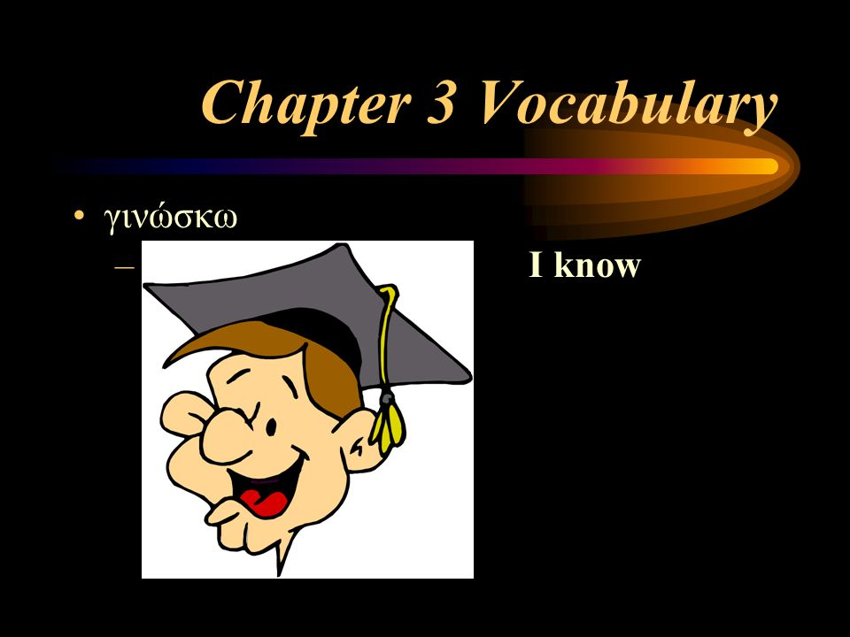 Chapter 3 Vocabulary γινώσκω – I know