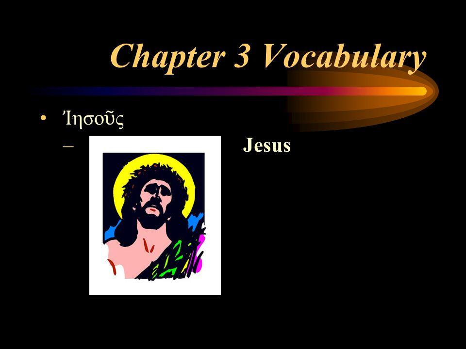 Chapter 3 Vocabulary Ἰ ησο ῦ ς – Jesus