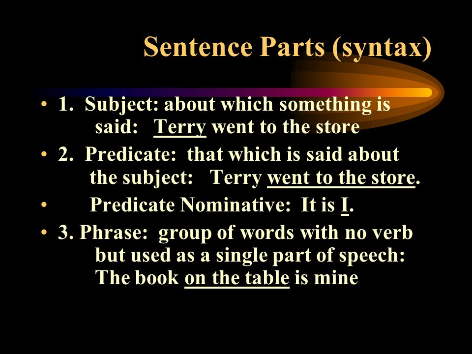 Sentence Parts (syntax) 1. Subject: about which something is said: Terry went to the store 2. Predicate: that which is said about the subject: Terry w