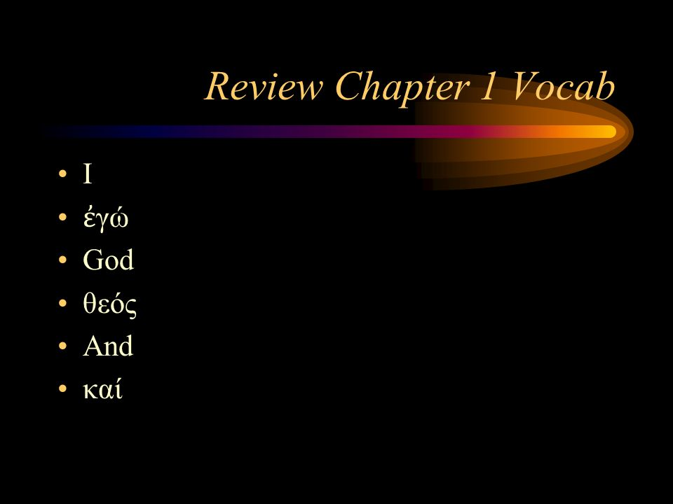 Review Chapter 1 Vocab I ἐ γώ God θεός And καί