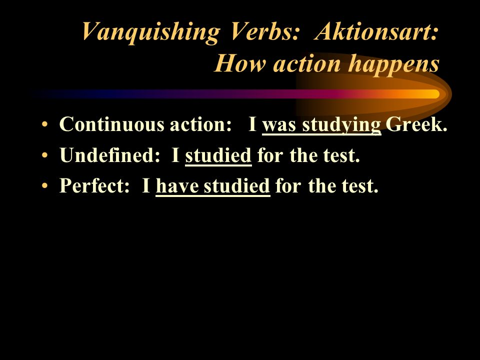 Vanquishing Verbs: Aktionsart: How action happens Continuous action: I was studying Greek. Undefined: I studied for the test. Perfect: I have studied