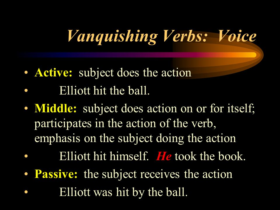 Vanquishing Verbs: Voice Active: subject does the action Elliott hit the ball. Middle: subject does action on or for itself; participates in the actio