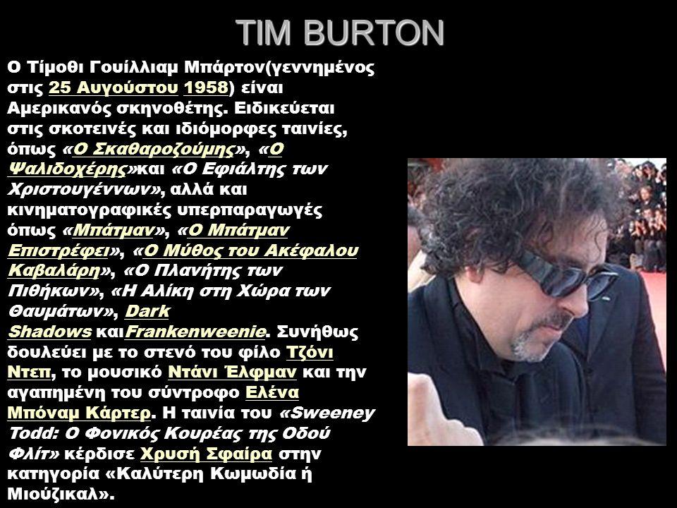 TIM BURTON Ο Τίμοθι Γουίλλιαμ Μπάρτον(γεννημένος στις 25 Αυγούστου 1958) είναι Αμερικανός σκηνοθέτης. Ειδικεύεται στις σκοτεινές και ιδιόμορφες ταινίε