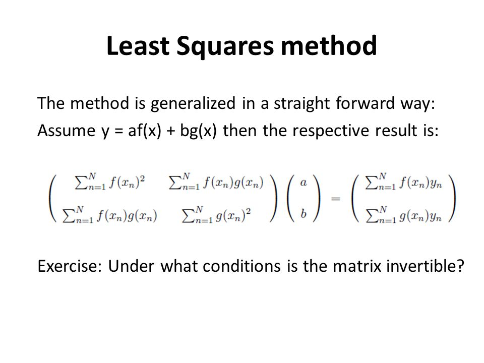 Least Squares method The method is generalized in a straight forward way: Assume y = af(x) + bg(x) then the respective result is: Exercise: Under what conditions is the matrix invertible?