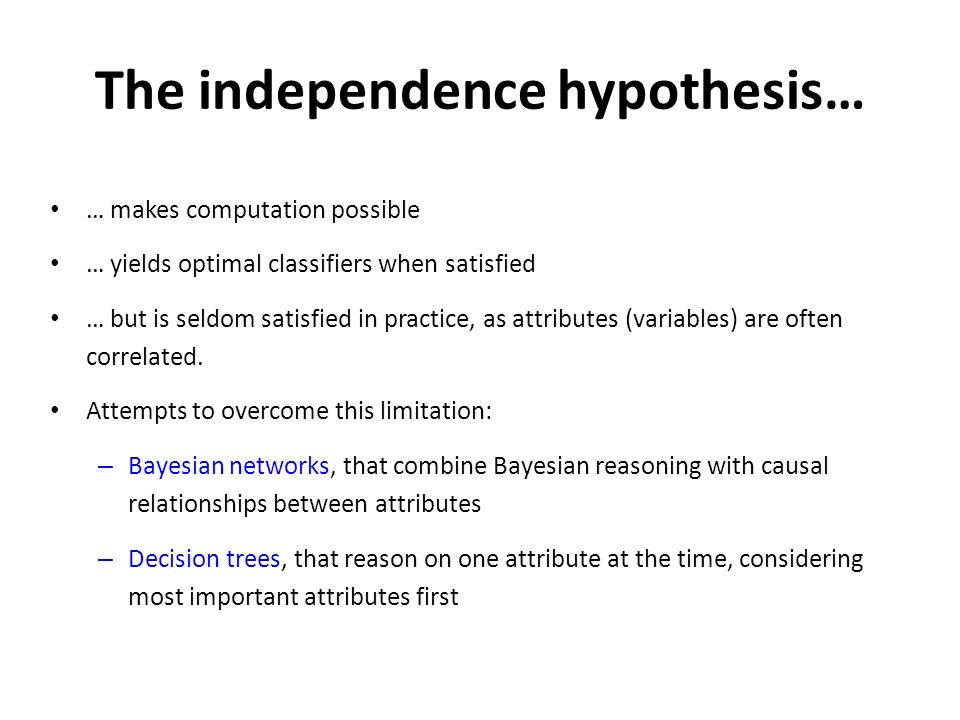 The independence hypothesis… … makes computation possible … yields optimal classifiers when satisfied … but is seldom satisfied in practice, as attributes (variables) are often correlated.