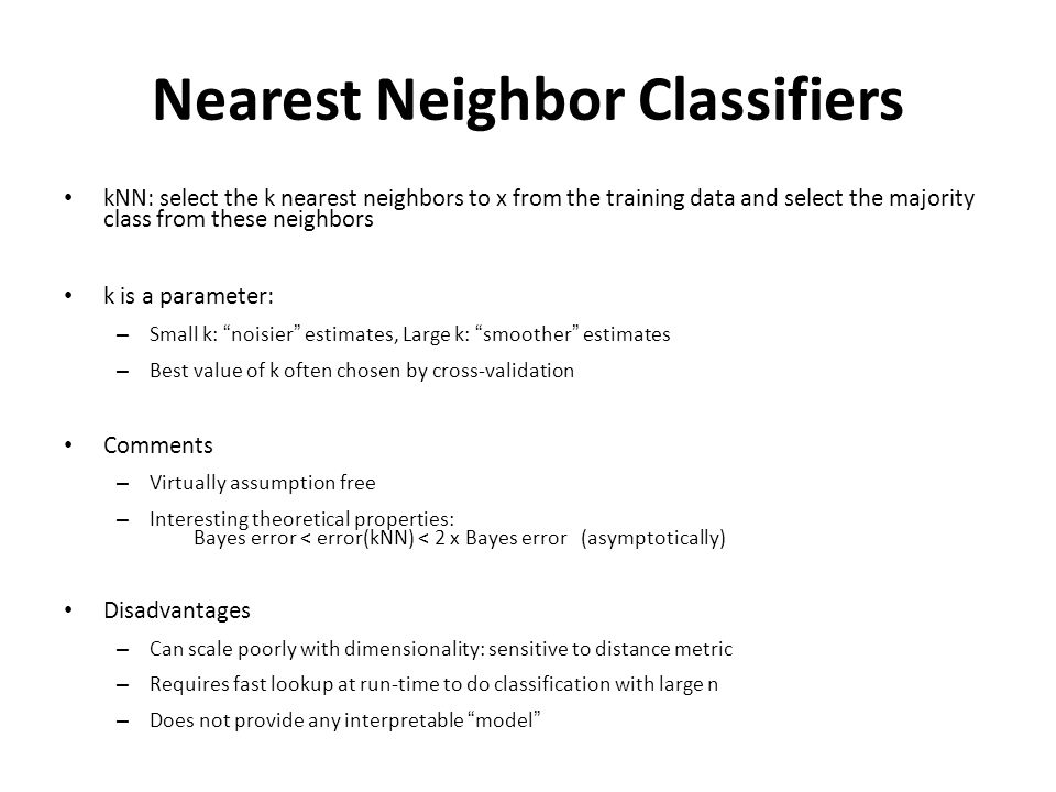 Nearest Neighbor Classifiers kNN: select the k nearest neighbors to x from the training data and select the majority class from these neighbors k is a parameter: – Small k: noisier estimates, Large k: smoother estimates – Best value of k often chosen by cross-validation Comments – Virtually assumption free – Interesting theoretical properties: Bayes error < error(kNN) < 2 x Bayes error (asymptotically) Disadvantages – Can scale poorly with dimensionality: sensitive to distance metric – Requires fast lookup at run-time to do classification with large n – Does not provide any interpretable model