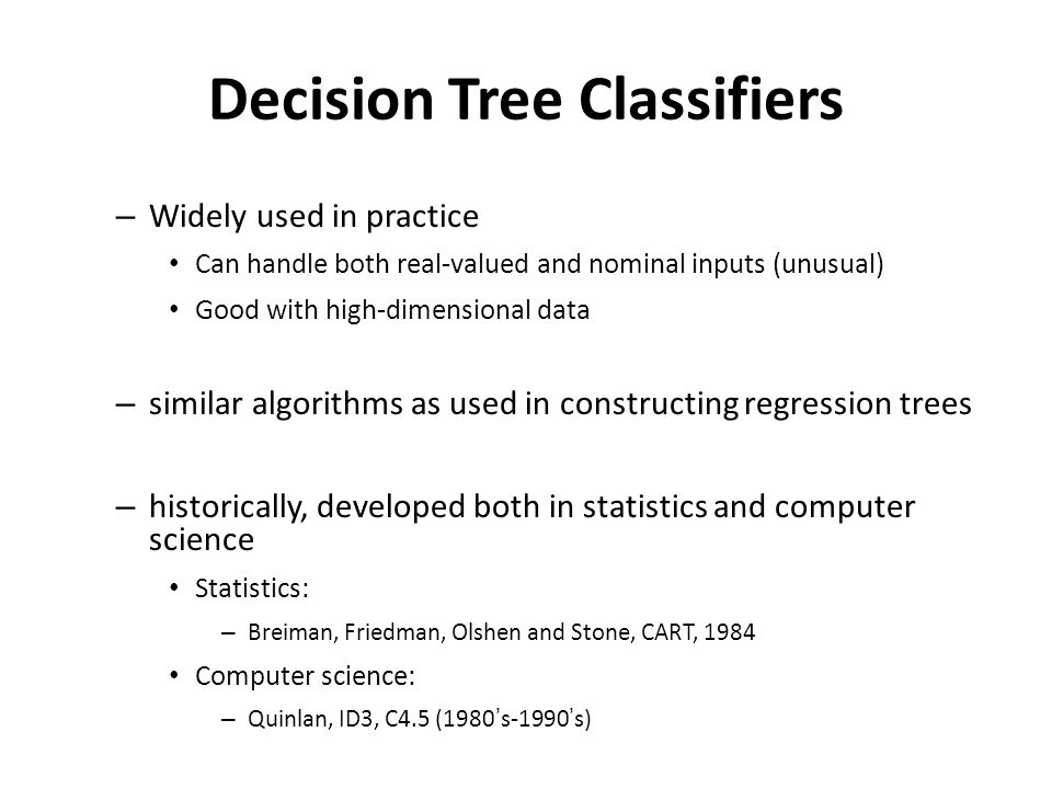 Decision Tree Classifiers – Widely used in practice Can handle both real-valued and nominal inputs (unusual) Good with high-dimensional data – similar algorithms as used in constructing regression trees – historically, developed both in statistics and computer science Statistics: – Breiman, Friedman, Olshen and Stone, CART, 1984 Computer science: – Quinlan, ID3, C4.5 (1980's-1990's)