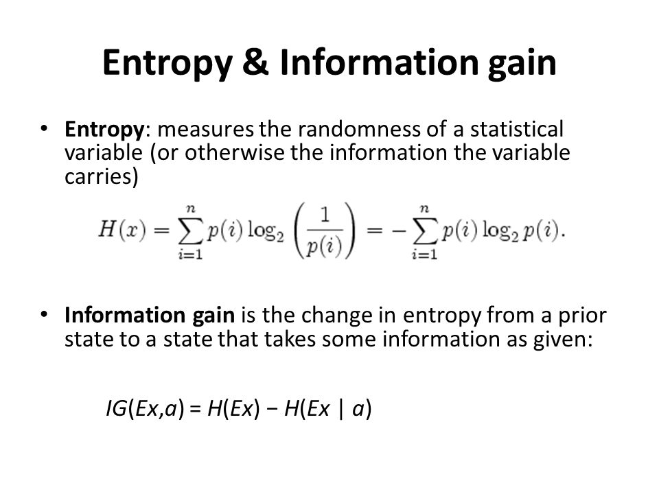 Entropy & Information gain Entropy: measures the randomness of a statistical variable (or otherwise the information the variable carries) Information gain is the change in entropy from a prior state to a state that takes some information as given: IG(Ex,a) = H(Ex) − H(Ex | a)