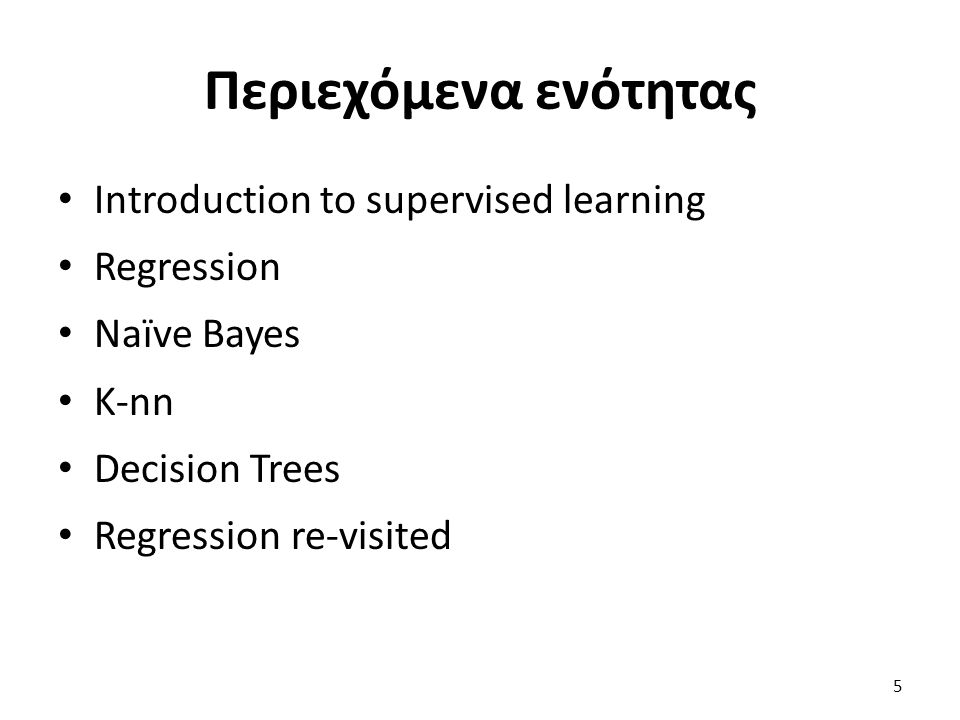 Περιεχόμενα ενότητας Introduction to supervised learning Regression Naïve Bayes K-nn Decision Trees Regression re-visited 5