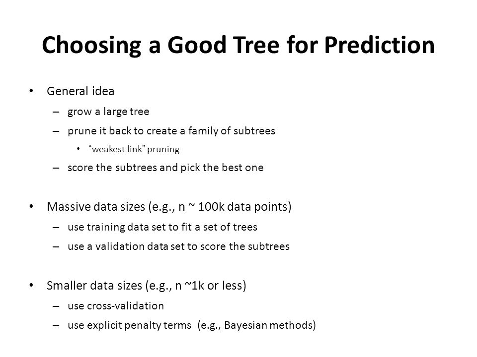 Choosing a Good Tree for Prediction General idea – grow a large tree – prune it back to create a family of subtrees weakest link pruning – score the subtrees and pick the best one Massive data sizes (e.g., n ~ 100k data points) – use training data set to fit a set of trees – use a validation data set to score the subtrees Smaller data sizes (e.g., n ~1k or less) – use cross-validation – use explicit penalty terms (e.g., Bayesian methods)