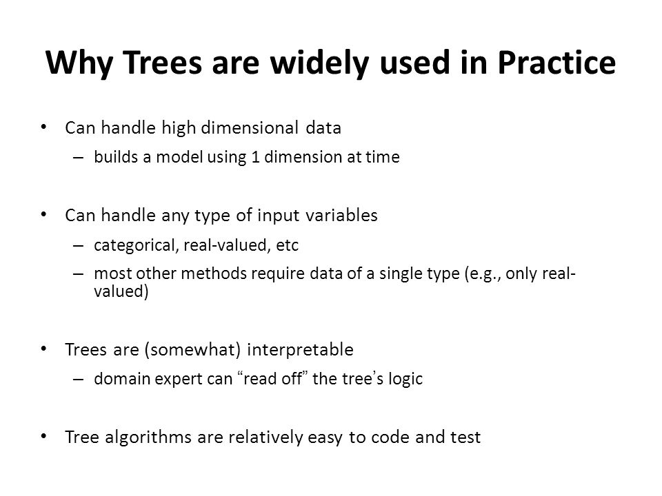Why Trees are widely used in Practice Can handle high dimensional data – builds a model using 1 dimension at time Can handle any type of input variables – categorical, real-valued, etc – most other methods require data of a single type (e.g., only real- valued) Trees are (somewhat) interpretable – domain expert can read off the tree's logic Tree algorithms are relatively easy to code and test