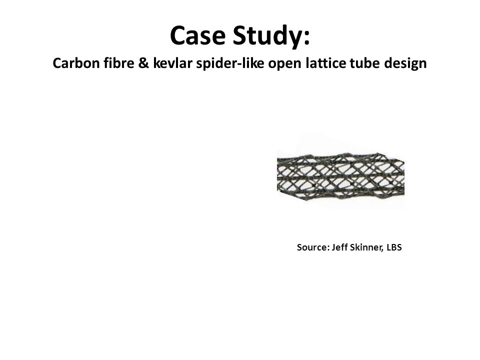 Case Study: Carbon fibre & kevlar spider-like open lattice tube design Source: Jeff Skinner, LBS