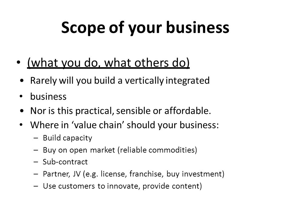 Scope of your business (what you do, what others do) Rarely will you build a vertically integrated business Nor is this practical, sensible or affordable.