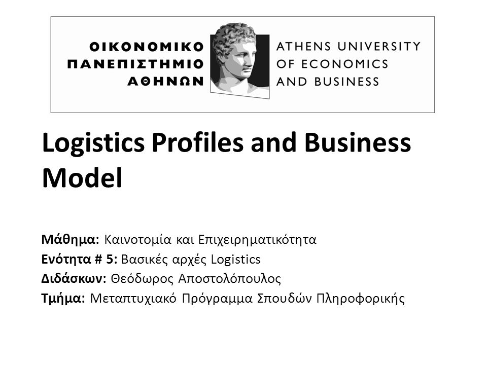 Logistics Profiles and Business Model Μάθημα: Καινοτομία και Επιχειρηματικότητα Ενότητα # 5: Βασικές αρχές Logistics Διδάσκων: Θεόδωρος Αποστολόπουλος Τμήμα: Μεταπτυχιακό Πρόγραμμα Σπουδών Πληροφορικής