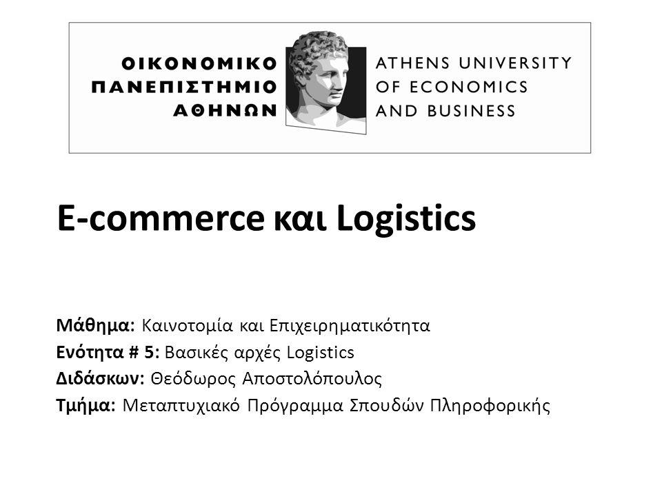E-commerce και Logistics Μάθημα: Καινοτομία και Επιχειρηματικότητα Ενότητα # 5: Βασικές αρχές Logistics Διδάσκων: Θεόδωρος Αποστολόπουλος Τμήμα: Μεταπτυχιακό Πρόγραμμα Σπουδών Πληροφορικής