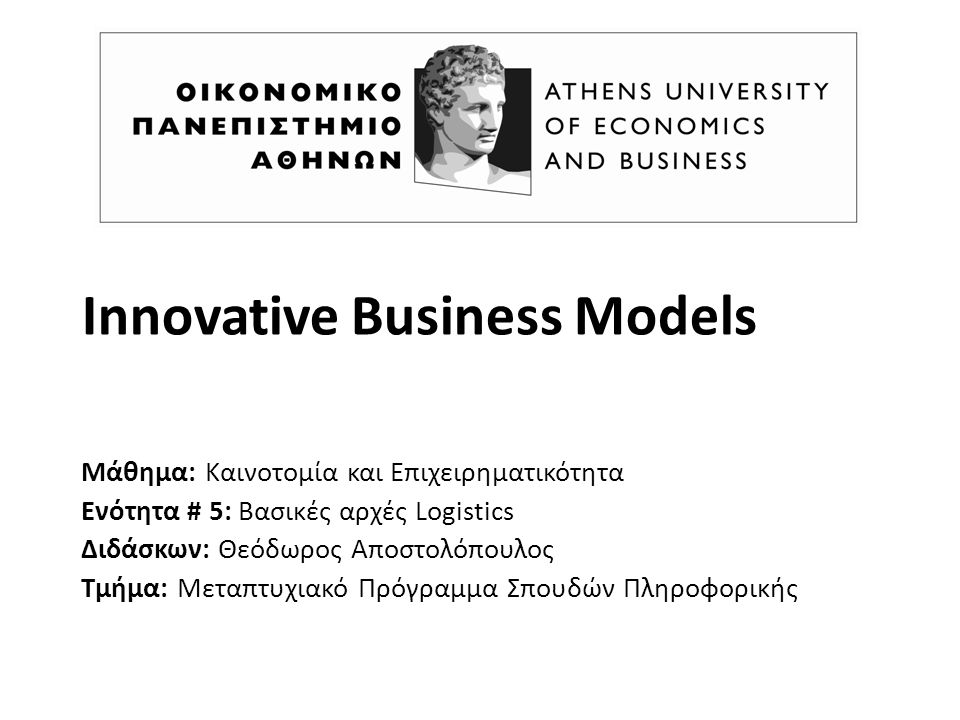 Innovative Business Models Μάθημα: Καινοτομία και Επιχειρηματικότητα Ενότητα # 5: Βασικές αρχές Logistics Διδάσκων: Θεόδωρος Αποστολόπουλος Τμήμα: Μεταπτυχιακό Πρόγραμμα Σπουδών Πληροφορικής
