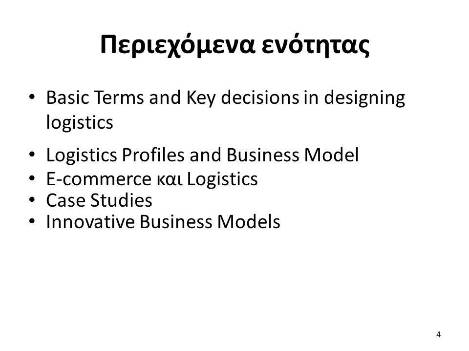 Περιεχόμενα ενότητας Basic Terms and Key decisions in designing logistics Logistics Profiles and Business Model E-commerce και Logistics Case Studies Innovative Business Models 4