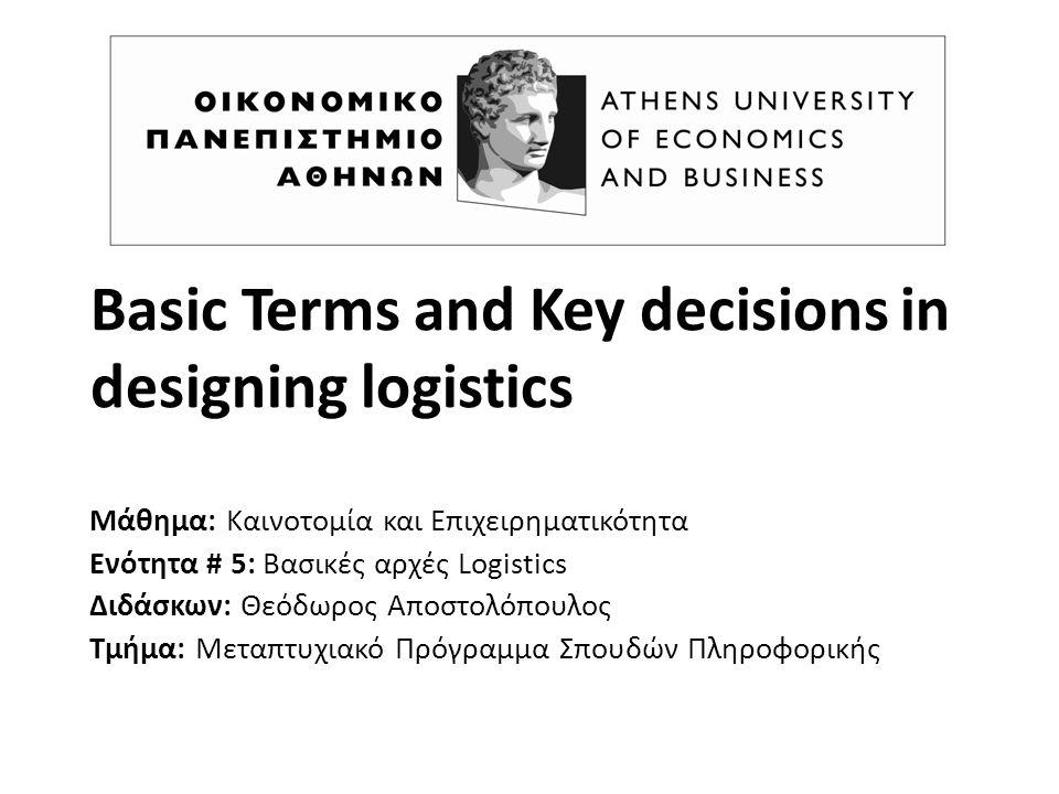 Basic Terms and Key decisions in designing logistics Μάθημα: Καινοτομία και Επιχειρηματικότητα Ενότητα # 5: Βασικές αρχές Logistics Διδάσκων: Θεόδωρος Αποστολόπουλος Τμήμα: Μεταπτυχιακό Πρόγραμμα Σπουδών Πληροφορικής