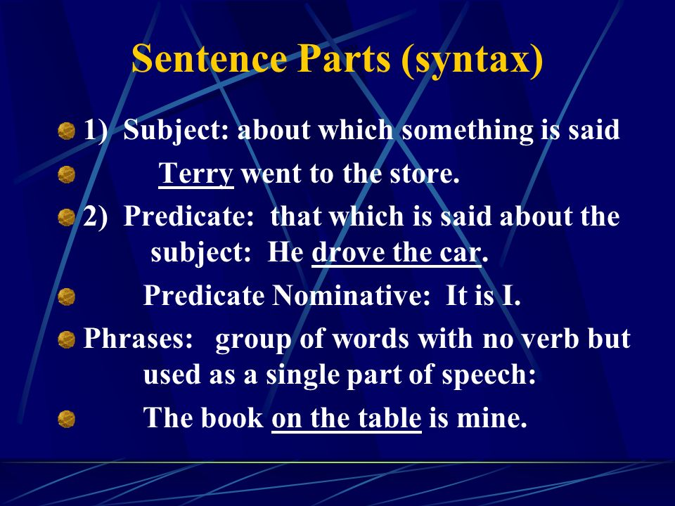 Sentence Parts (syntax) 1) Subject: about which something is said Terry went to the store.
