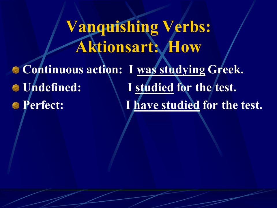 Vanquishing Verbs: Aktionsart: How Continuous action: I was studying Greek.