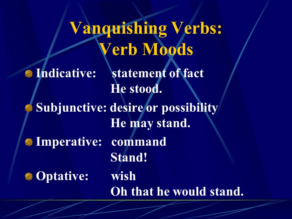 Vanquishing Verbs: Verb Moods Indicative: statement of fact He stood.