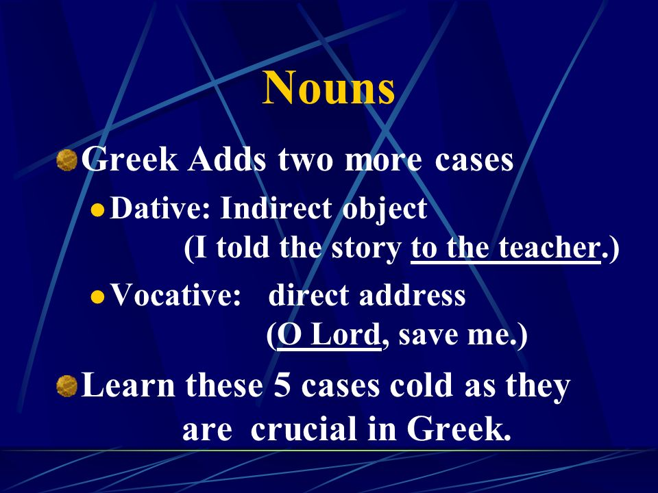 Nouns Greek Adds two more cases Dative: Indirect object (I told the story to the teacher.) Vocative: direct address (O Lord, save me.) Learn these 5 cases cold as they are crucial in Greek.