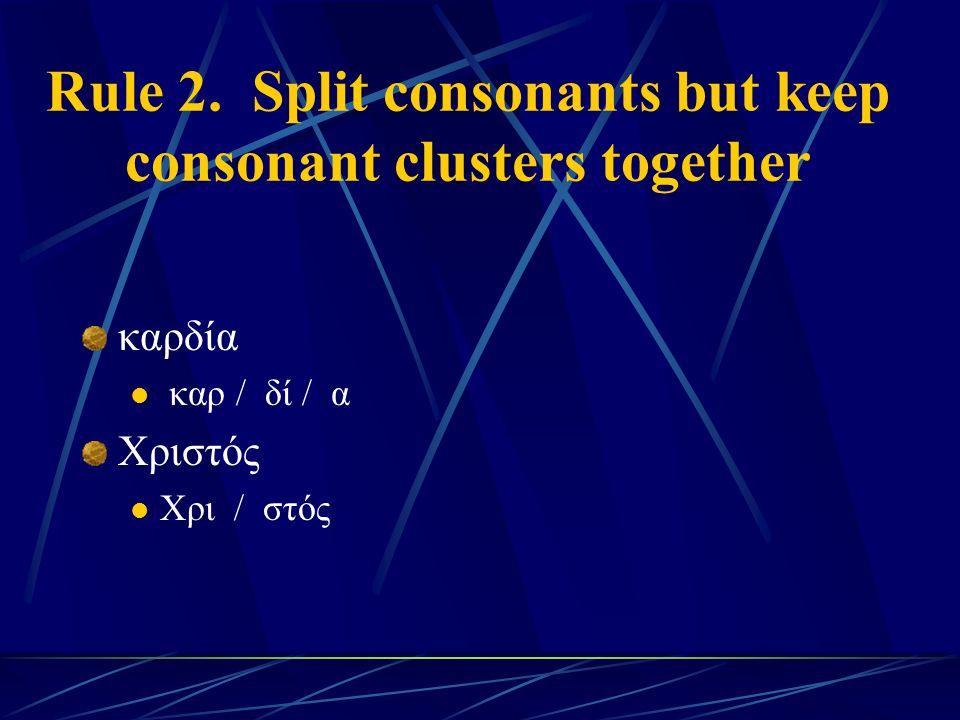 Rule 2. Split consonants but keep consonant clusters together καρδία καρ / δί / α Χριστός Χρι / στός