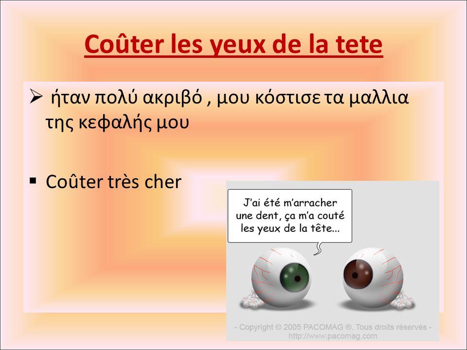 Coûter les yeux de la tete  ήταν πολύ ακριβό, μου κόστισε τα μαλλια της κεφαλής μου  Coûter très cher
