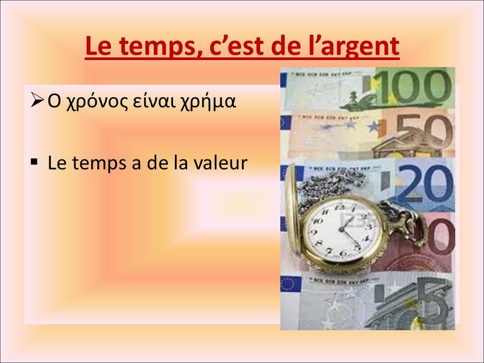 Le temps, c'est de l'argent  Ο χρόνος είναι χρήμα  Le temps a de la valeur