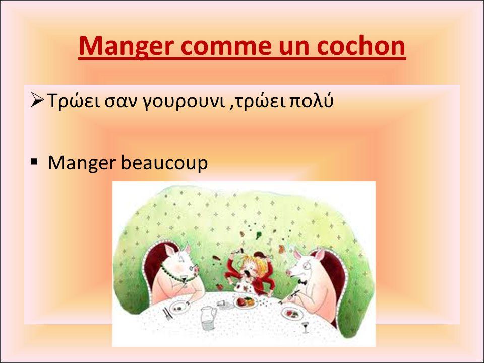 Manger comme un cochon  Τρώει σαν γουρουνι,τρώει πολύ  Manger beaucoup