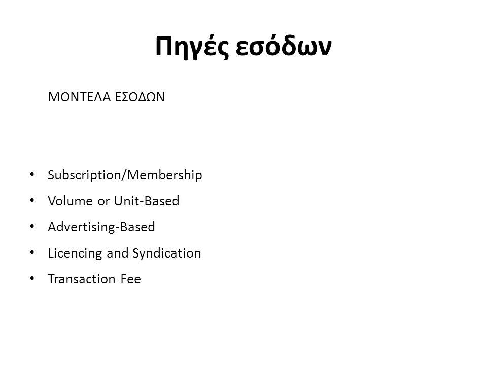 Πηγές εσόδων ΜΟΝΤΕΛΑ ΕΣΟΔΩΝ Subscription/Membership Volume or Unit-Based Advertising-Based Licencing and Syndication Transaction Fee
