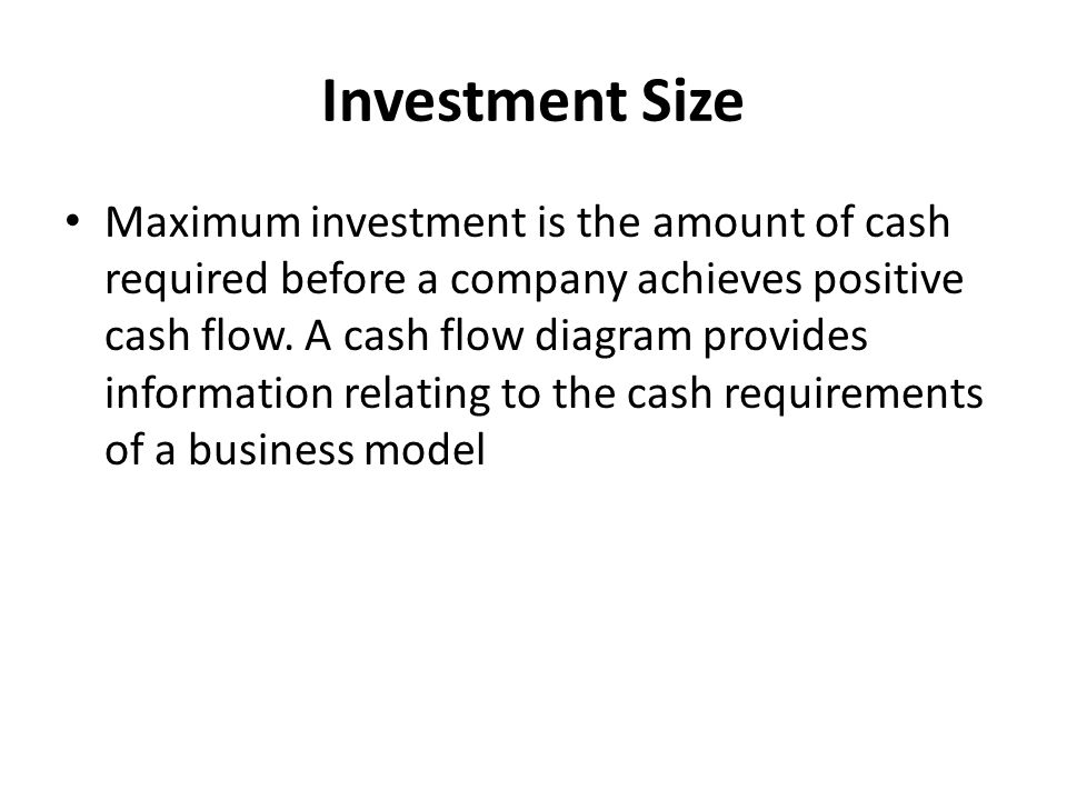 Investment Size Maximum investment is the amount of cash required before a company achieves positive cash flow.