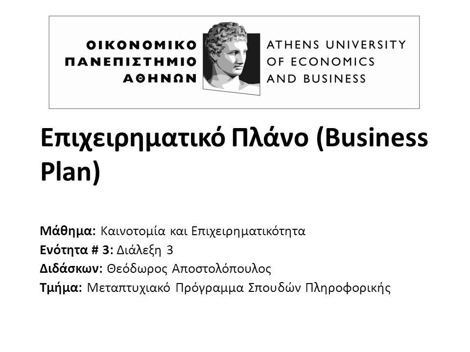 Επιχειρηματικό Πλάνο (Business Plan) Μάθημα: Καινοτομία και Επιχειρηματικότητα Ενότητα # 3: Διάλεξη 3 Διδάσκων: Θεόδωρος Αποστολόπουλος Τμήμα: Μεταπτυχιακό Πρόγραμμα Σπουδών Πληροφορικής