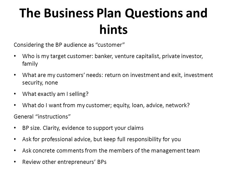 The Business Plan Questions and hints Considering the BP audience as customer Who is my target customer: banker, venture capitalist, private investor, family What are my customers' needs: return on investment and exit, investment security, none What exactly am I selling.
