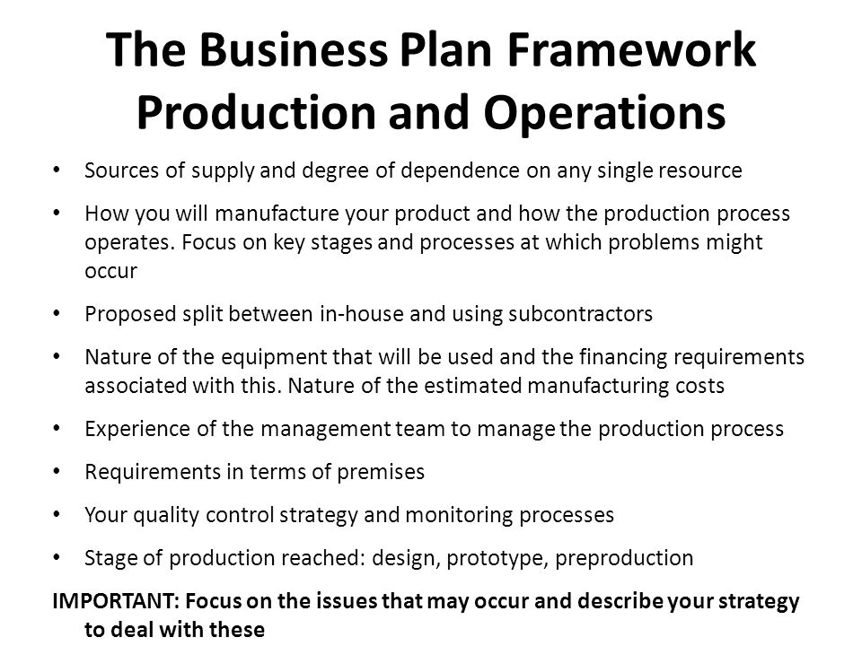The Business Plan Framework Production and Operations Sources of supply and degree of dependence on any single resource How you will manufacture your product and how the production process operates.