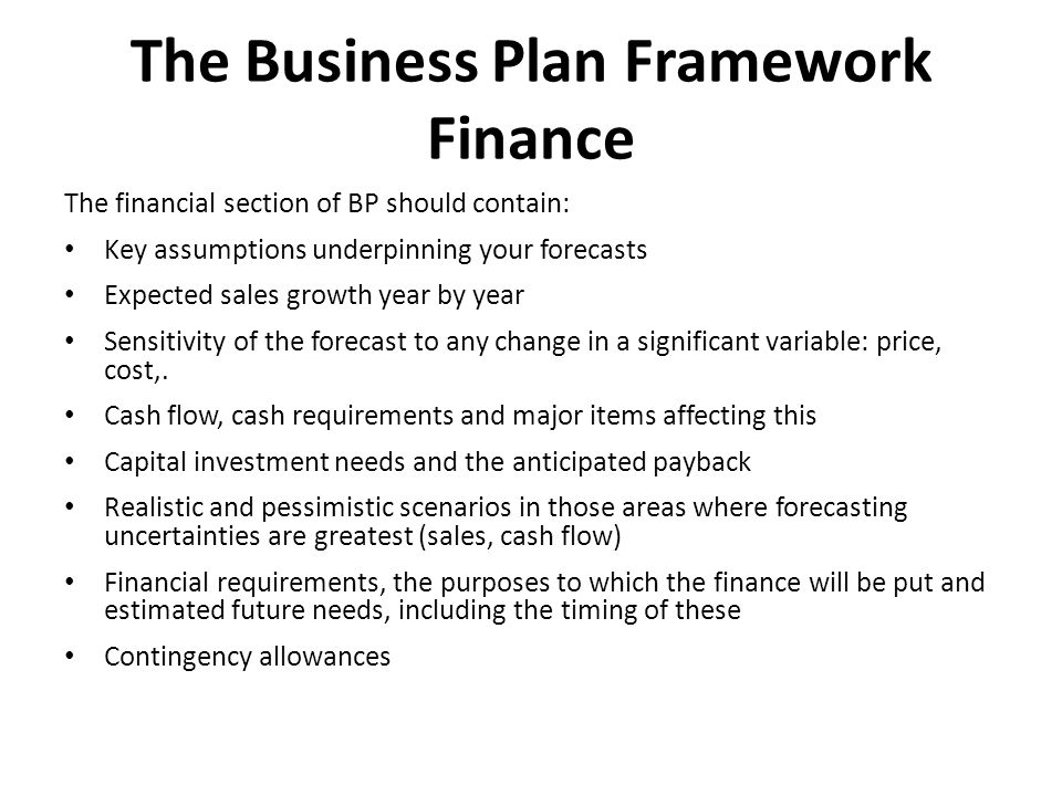 The Business Plan Framework Finance The financial section of BP should contain: Key assumptions underpinning your forecasts Expected sales growth year by year Sensitivity of the forecast to any change in a significant variable: price, cost,.