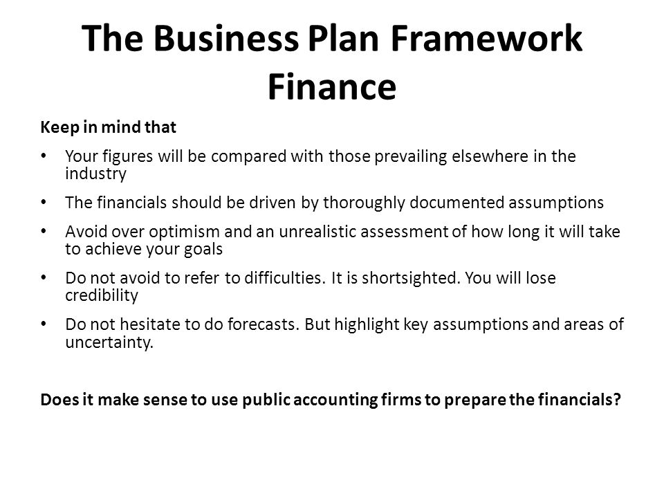 The Business Plan Framework Finance Keep in mind that Your figures will be compared with those prevailing elsewhere in the industry The financials should be driven by thoroughly documented assumptions Avoid over optimism and an unrealistic assessment of how long it will take to achieve your goals Do not avoid to refer to difficulties.