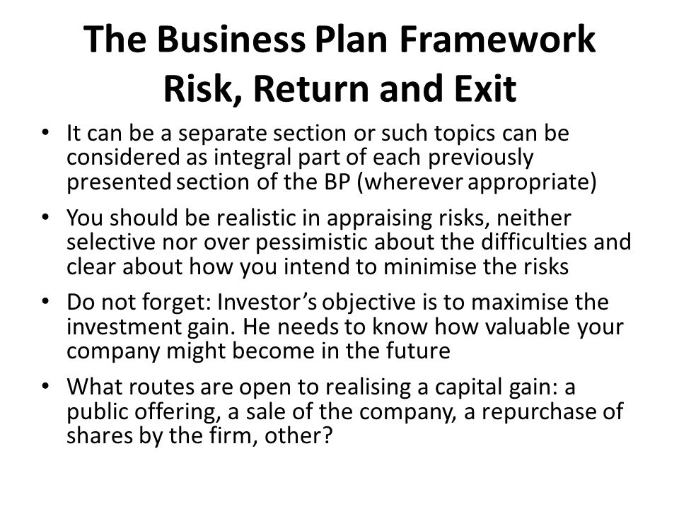 The Business Plan Framework Risk, Return and Exit It can be a separate section or such topics can be considered as integral part of each previously presented section of the BP (wherever appropriate) You should be realistic in appraising risks, neither selective nor over pessimistic about the difficulties and clear about how you intend to minimise the risks Do not forget: Investor's objective is to maximise the investment gain.