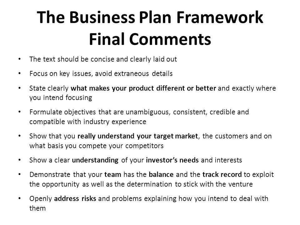 The Business Plan Framework Final Comments The text should be concise and clearly laid out Focus on key issues, avoid extraneous details State clearly what makes your product different or better and exactly where you intend focusing Formulate objectives that are unambiguous, consistent, credible and compatible with industry experience Show that you really understand your target market, the customers and on what basis you compete your competitors Show a clear understanding of your investor's needs and interests Demonstrate that your team has the balance and the track record to exploit the opportunity as well as the determination to stick with the venture Openly address risks and problems explaining how you intend to deal with them