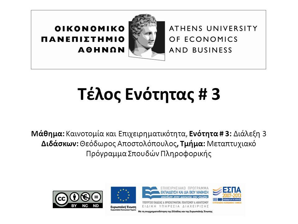 Τέλος Ενότητας # 3 Μάθημα: Καινοτομία και Επιχειρηματικότητα, Ενότητα # 3: Διάλεξη 3 Διδάσκων: Θεόδωρος Αποστολόπουλος, Τμήμα: Μεταπτυχιακό Πρόγραμμα Σπουδών Πληροφορικής